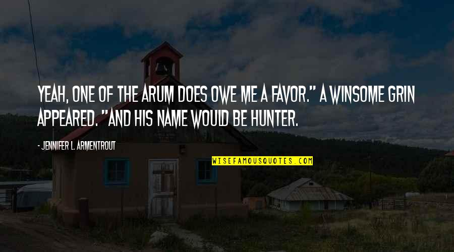 The Name Jennifer Quotes By Jennifer L. Armentrout: Yeah, one of the Arum does owe me