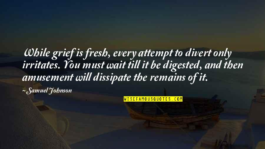 The Name Jennifer Quotes By Samuel Johnson: While grief is fresh, every attempt to divert
