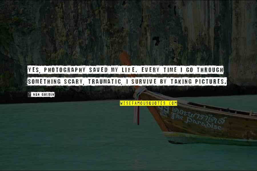 The Name Joshua Quotes By Nan Goldin: Yes, photography saved my life. Every time I