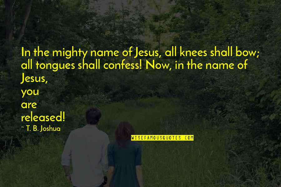 The Name Joshua Quotes By T. B. Joshua: In the mighty name of Jesus, all knees