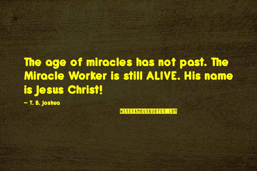 The Name Joshua Quotes By T. B. Joshua: The age of miracles has not past. The