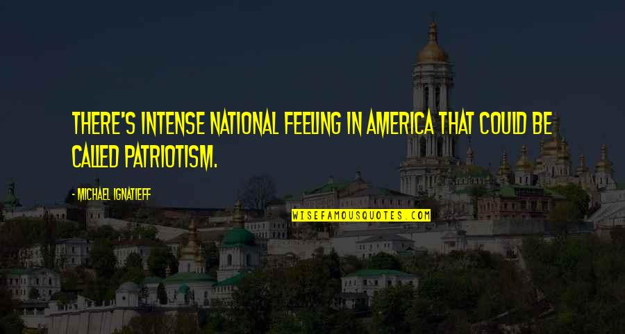 The National Day Quotes By Michael Ignatieff: There's intense national feeling in America that could