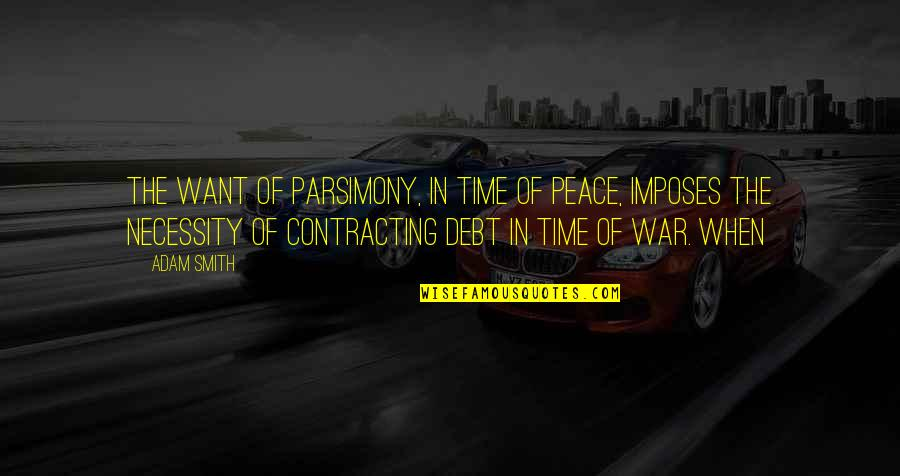 The Necessity Of War Quotes By Adam Smith: The want of parsimony, in time of peace,