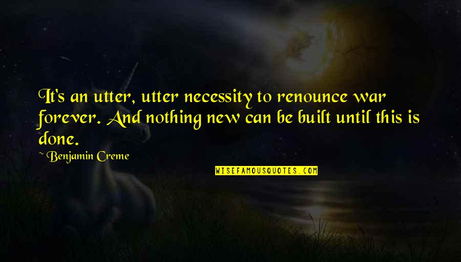 The Necessity Of War Quotes By Benjamin Creme: It's an utter, utter necessity to renounce war