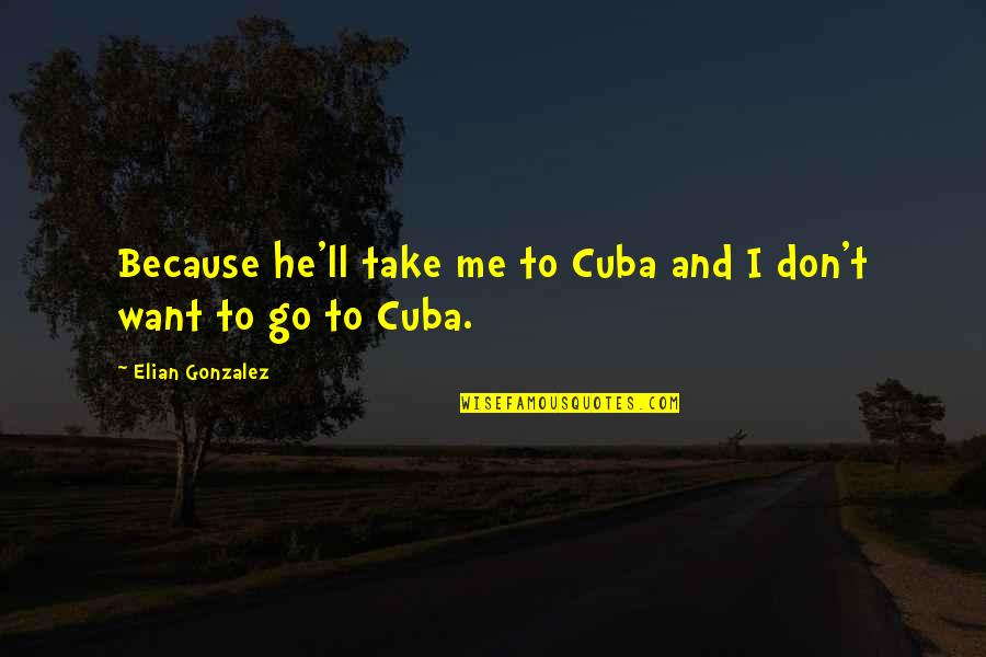 The Necessity Of War Quotes By Elian Gonzalez: Because he'll take me to Cuba and I