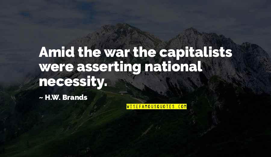 The Necessity Of War Quotes By H.W. Brands: Amid the war the capitalists were asserting national