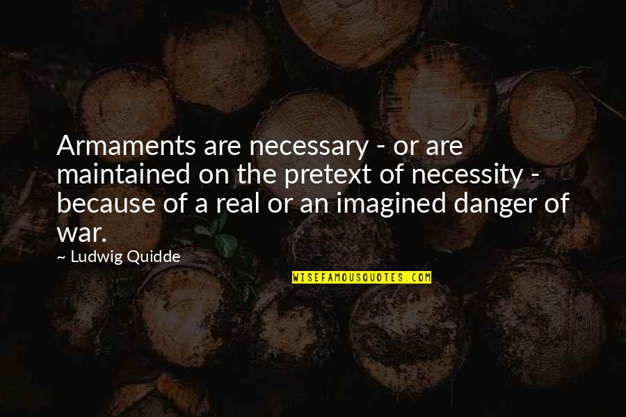 The Necessity Of War Quotes By Ludwig Quidde: Armaments are necessary - or are maintained on
