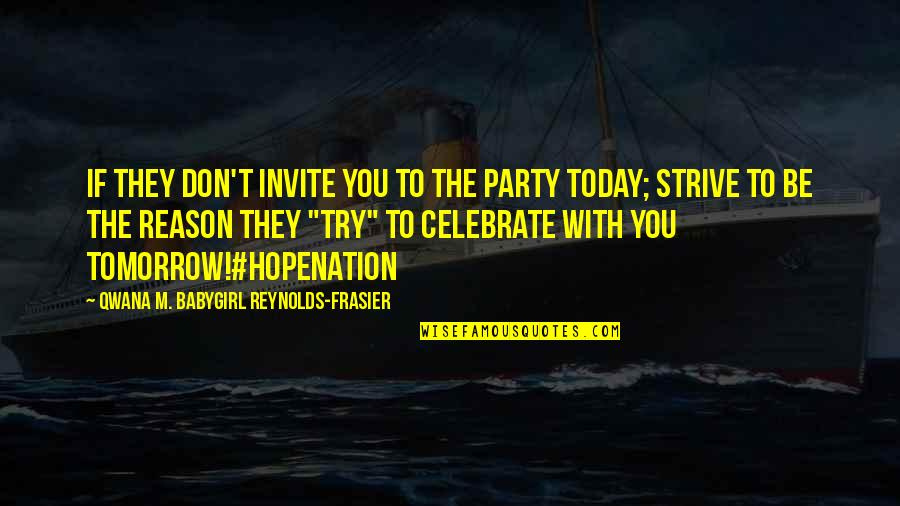 The New Girl Quotes By Qwana M. BabyGirl Reynolds-Frasier: IF THEY DON'T INVITE YOU TO THE PARTY