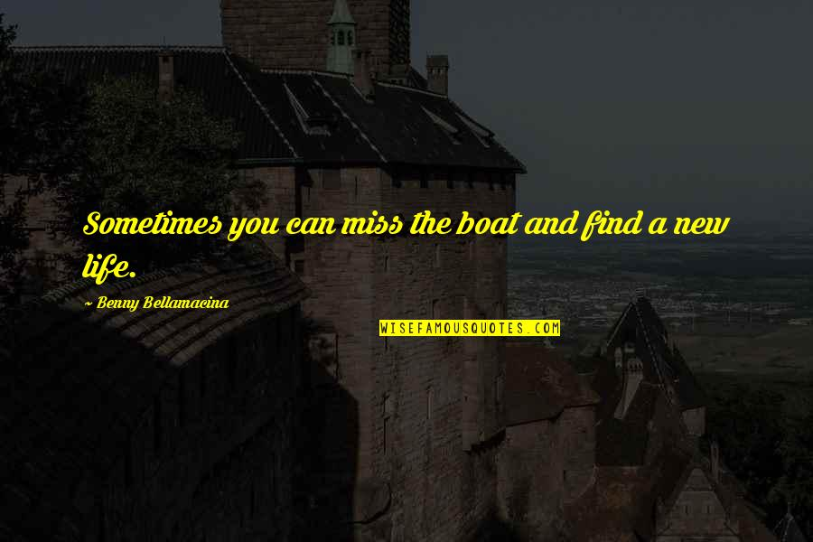 The New Life Quotes By Benny Bellamacina: Sometimes you can miss the boat and find