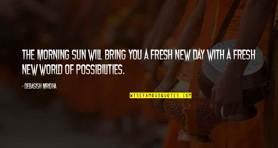 The New Life Quotes By Debasish Mridha: The morning sun will bring you a fresh