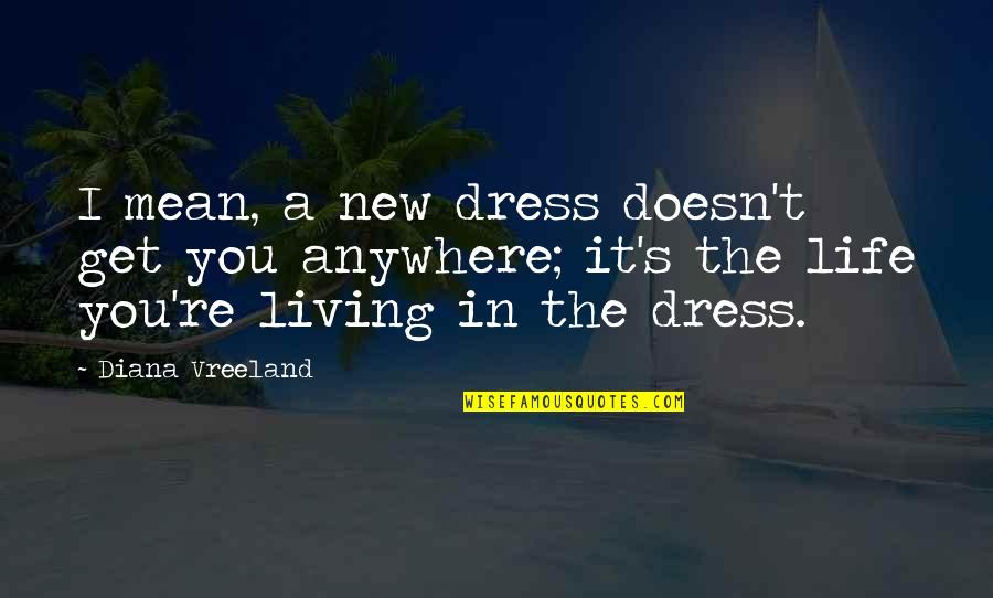 The New Life Quotes By Diana Vreeland: I mean, a new dress doesn't get you