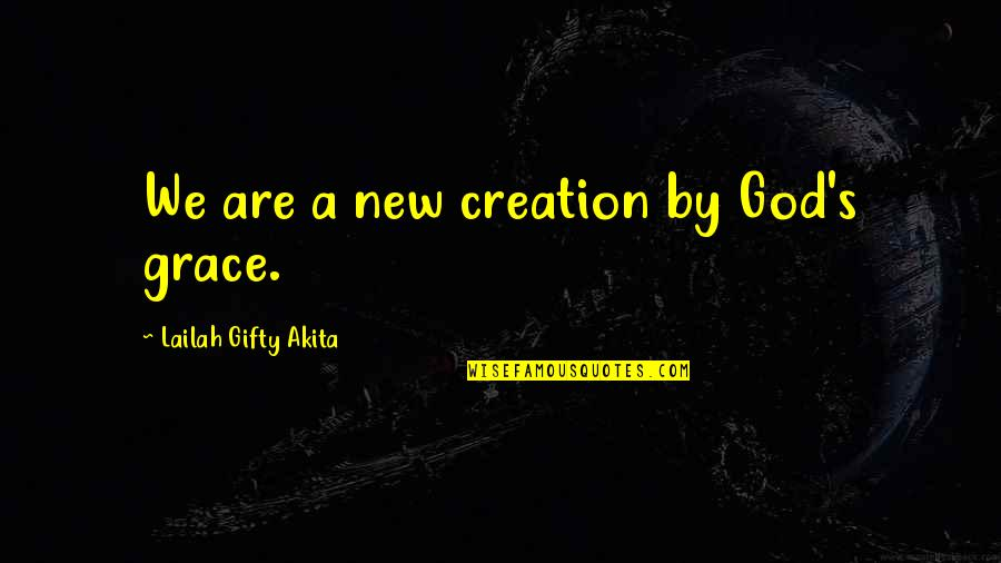 The New Life Quotes By Lailah Gifty Akita: We are a new creation by God's grace.
