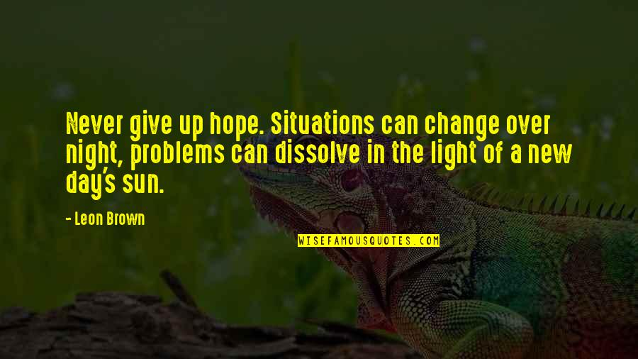 The New Life Quotes By Leon Brown: Never give up hope. Situations can change over