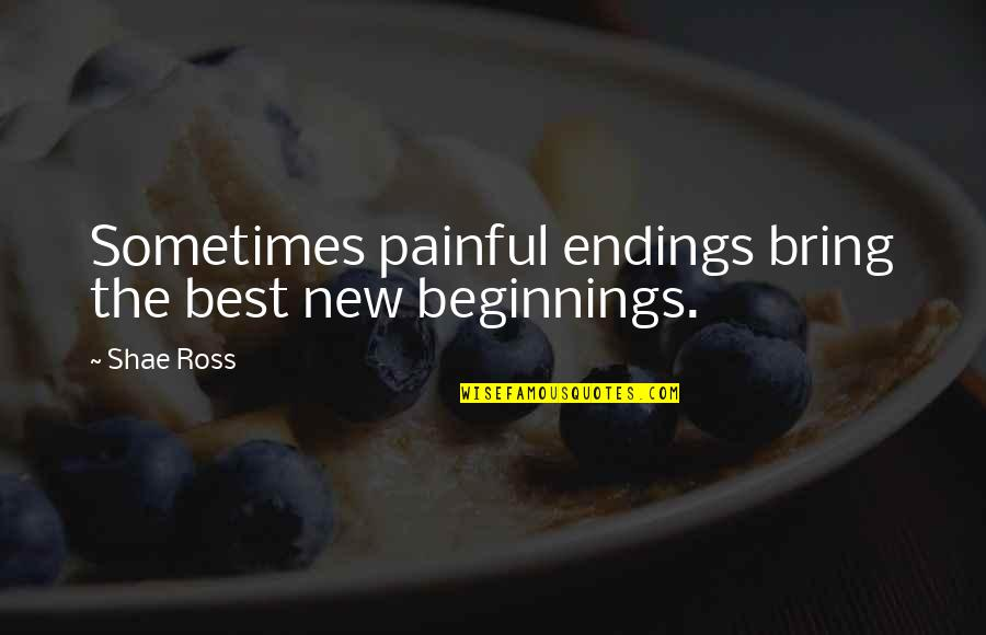 The New Life Quotes By Shae Ross: Sometimes painful endings bring the best new beginnings.