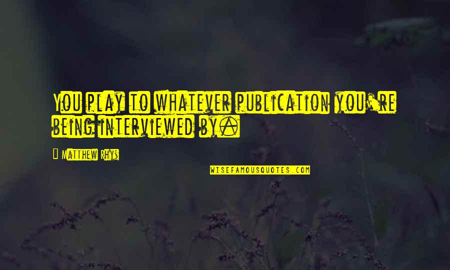 The New Moon Phase Quotes By Matthew Rhys: You play to whatever publication you're being interviewed