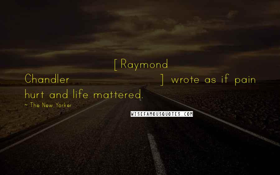 The New Yorker quotes: [Raymond Chandler] wrote as if pain hurt and life mattered.