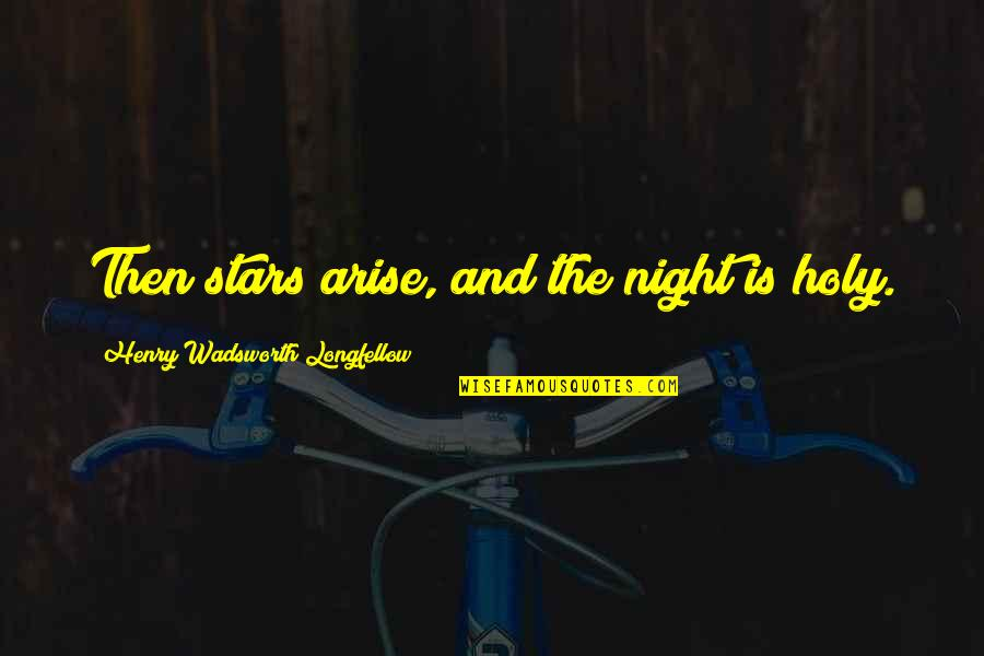 The Night And Stars Quotes By Henry Wadsworth Longfellow: Then stars arise, and the night is holy.