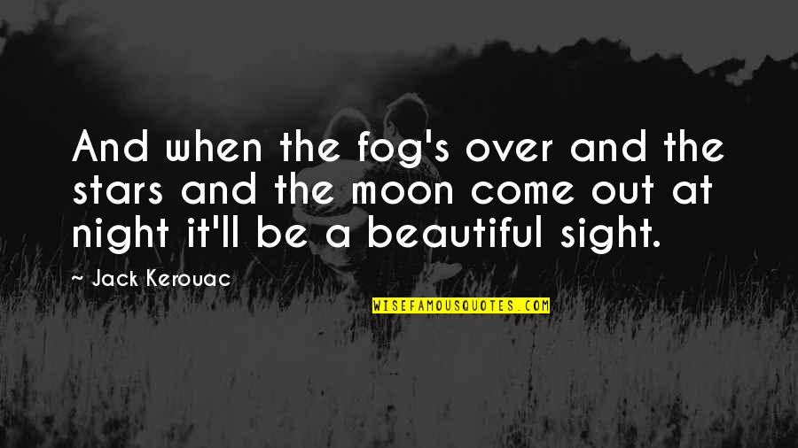 The Night And Stars Quotes By Jack Kerouac: And when the fog's over and the stars