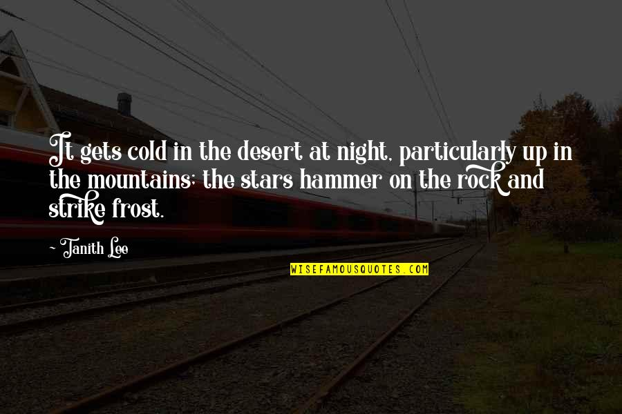 The Night And Stars Quotes By Tanith Lee: It gets cold in the desert at night,