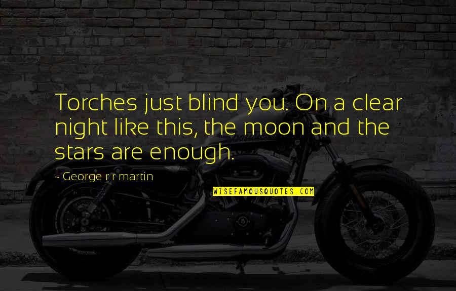 The Night Sky And Stars Quotes By George R R Martin: Torches just blind you. On a clear night