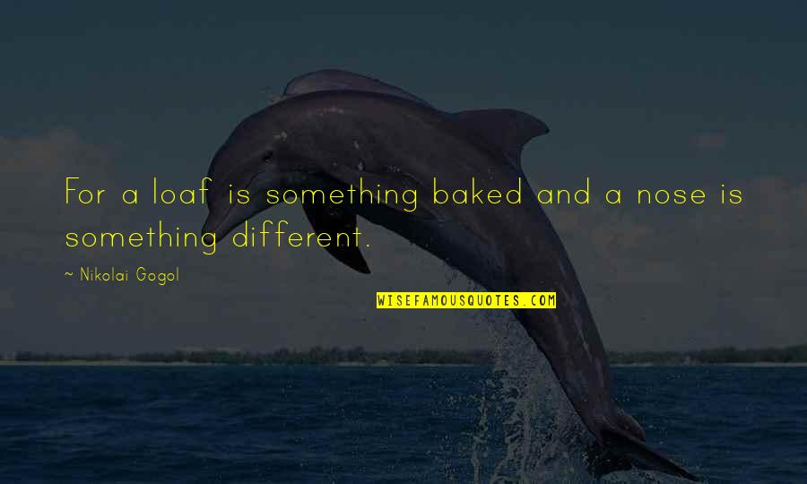 The Nose Gogol Quotes By Nikolai Gogol: For a loaf is something baked and a