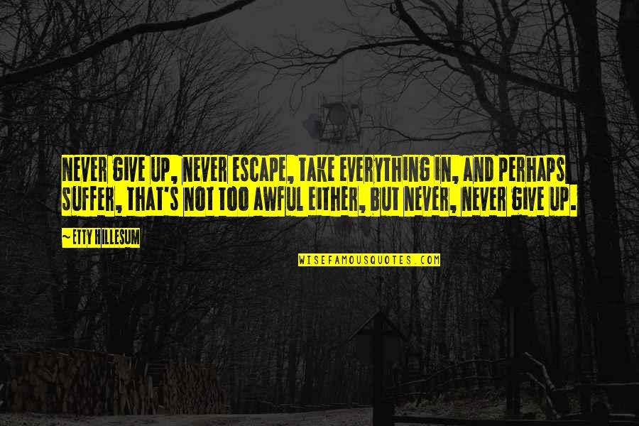 The Novel Frankenstein Quotes By Etty Hillesum: Never give up, never escape, take everything in,