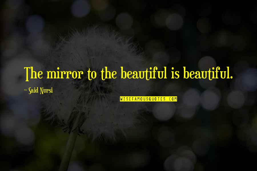 The Novel Speak Quotes By Said Nursi: The mirror to the beautiful is beautiful.
