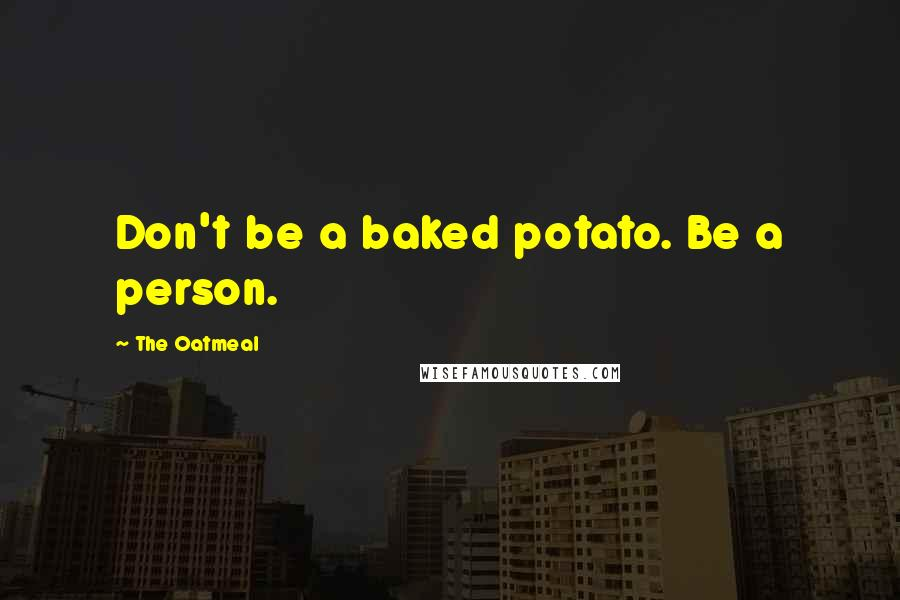 The Oatmeal quotes: Don't be a baked potato. Be a person.