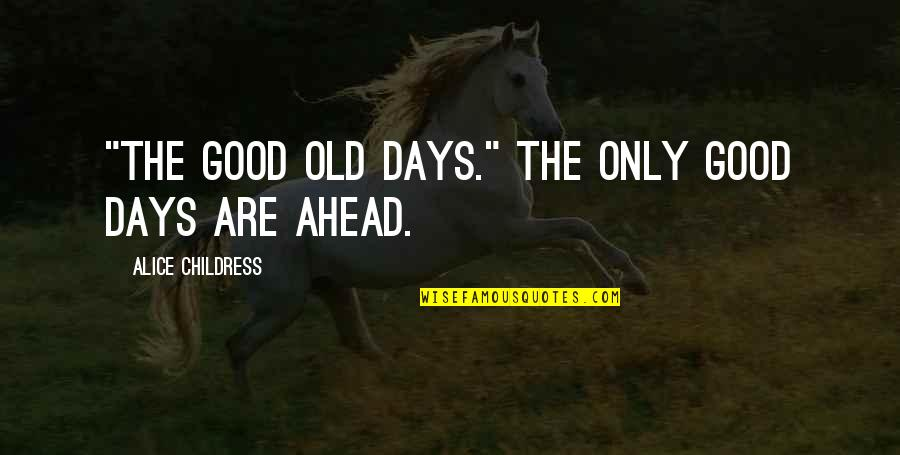 """The Old Days Quotes By Alice Childress: """"The good old days."""" The only good days"""