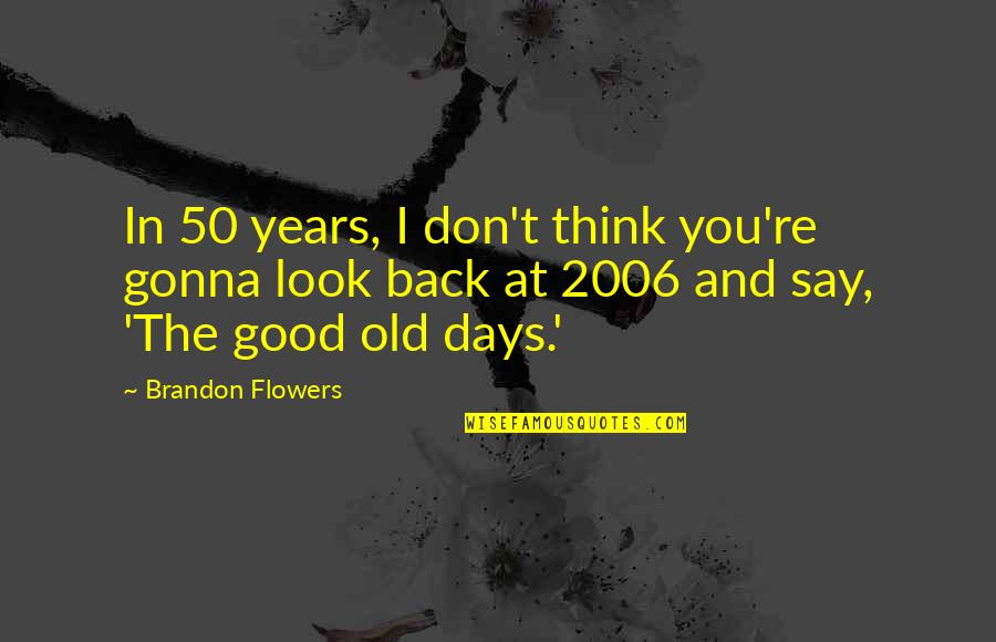 The Old Days Quotes By Brandon Flowers: In 50 years, I don't think you're gonna