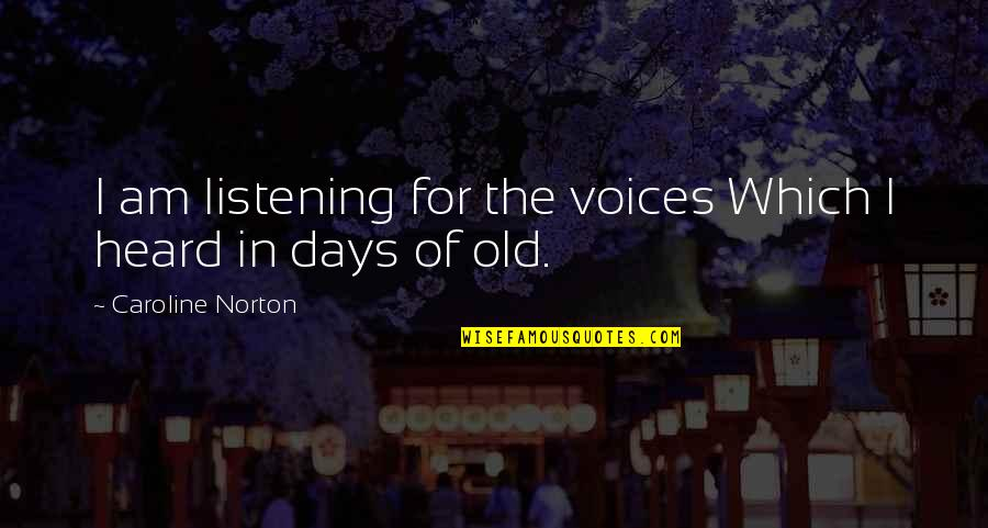 The Old Days Quotes By Caroline Norton: I am listening for the voices Which I