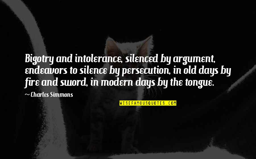 The Old Days Quotes By Charles Simmons: Bigotry and intolerance, silenced by argument, endeavors to