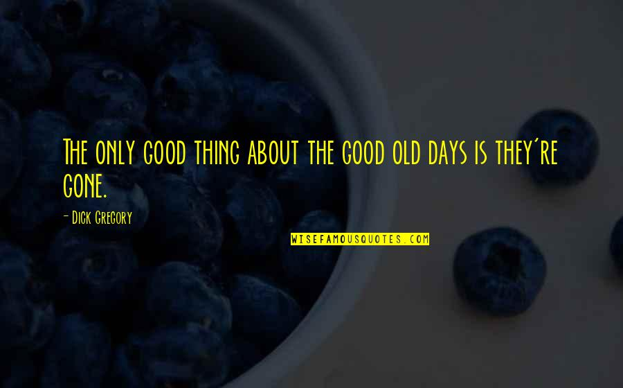 The Old Days Quotes By Dick Gregory: The only good thing about the good old