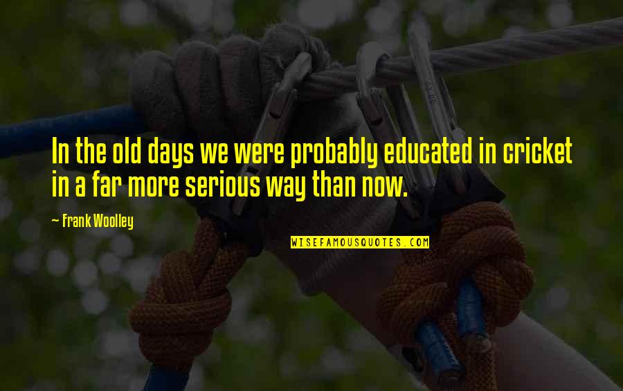 The Old Days Quotes By Frank Woolley: In the old days we were probably educated