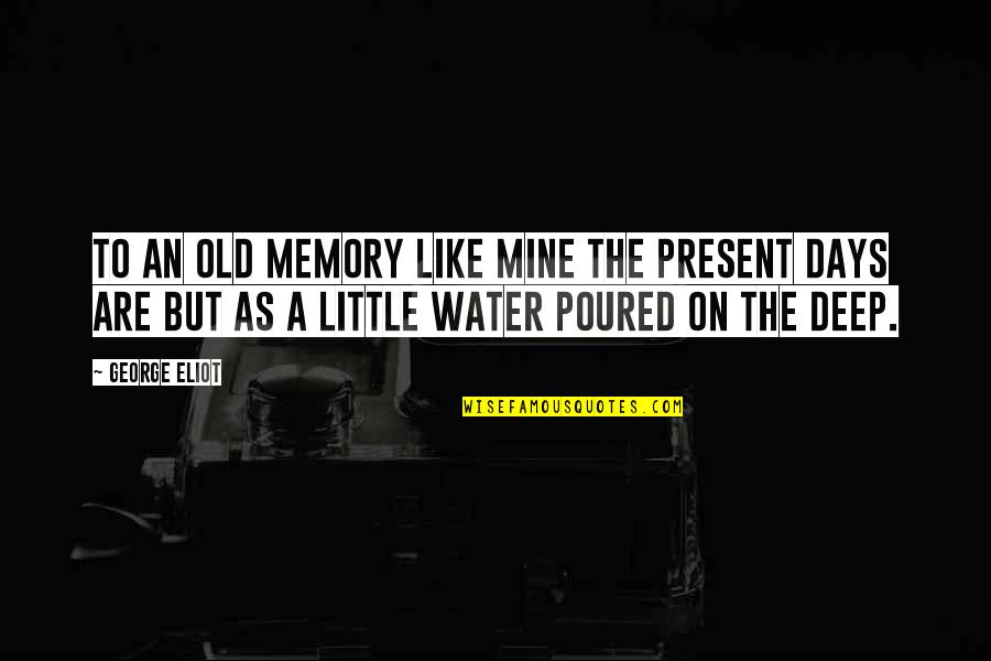 The Old Days Quotes By George Eliot: To an old memory like mine the present