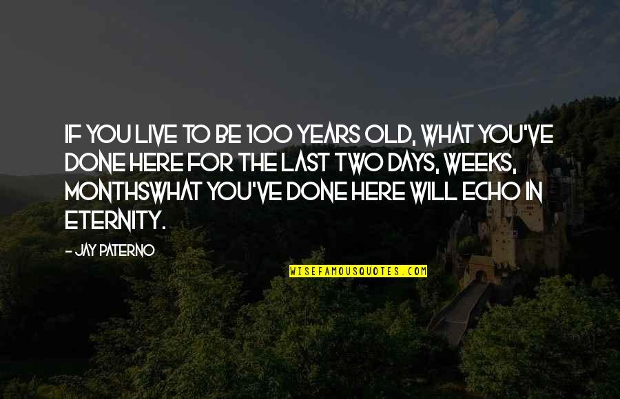 The Old Days Quotes By Jay Paterno: If you live to be 100 years old,