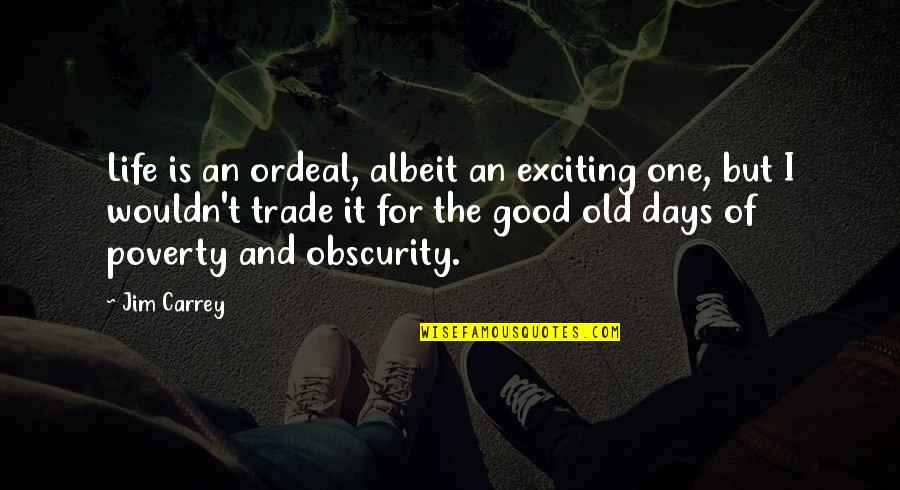 The Old Days Quotes By Jim Carrey: Life is an ordeal, albeit an exciting one,