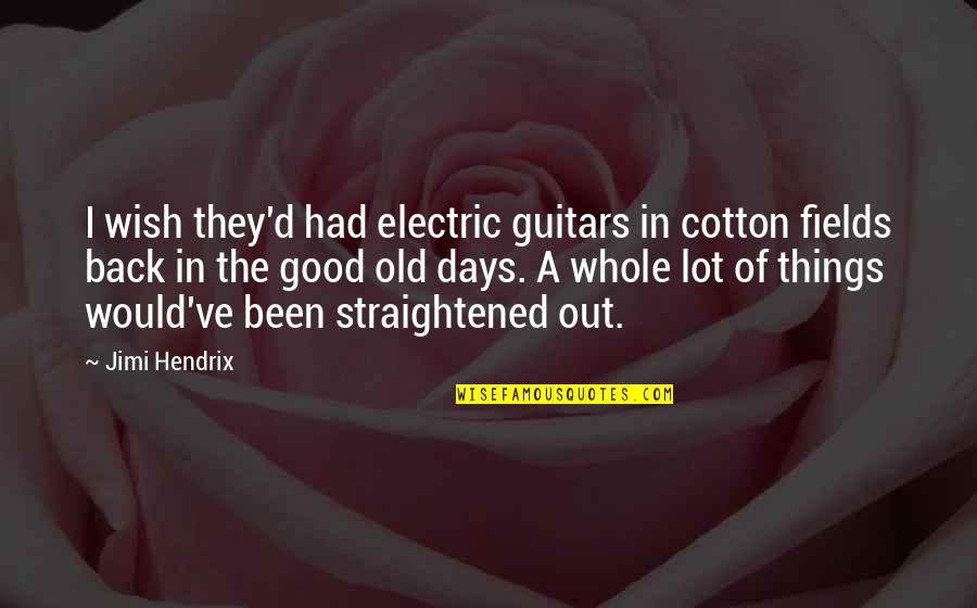The Old Days Quotes By Jimi Hendrix: I wish they'd had electric guitars in cotton