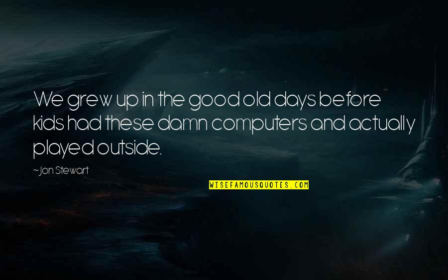 The Old Days Quotes By Jon Stewart: We grew up in the good old days