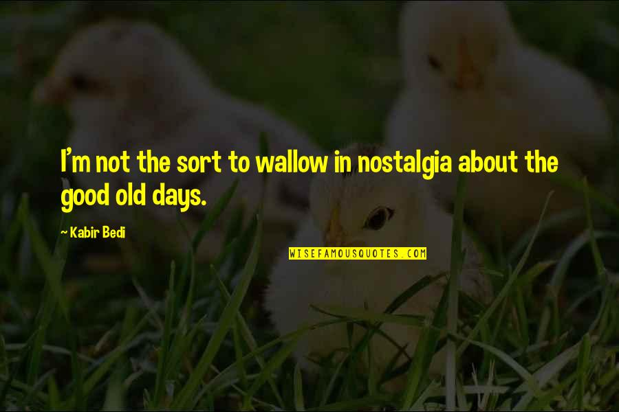 The Old Days Quotes By Kabir Bedi: I'm not the sort to wallow in nostalgia
