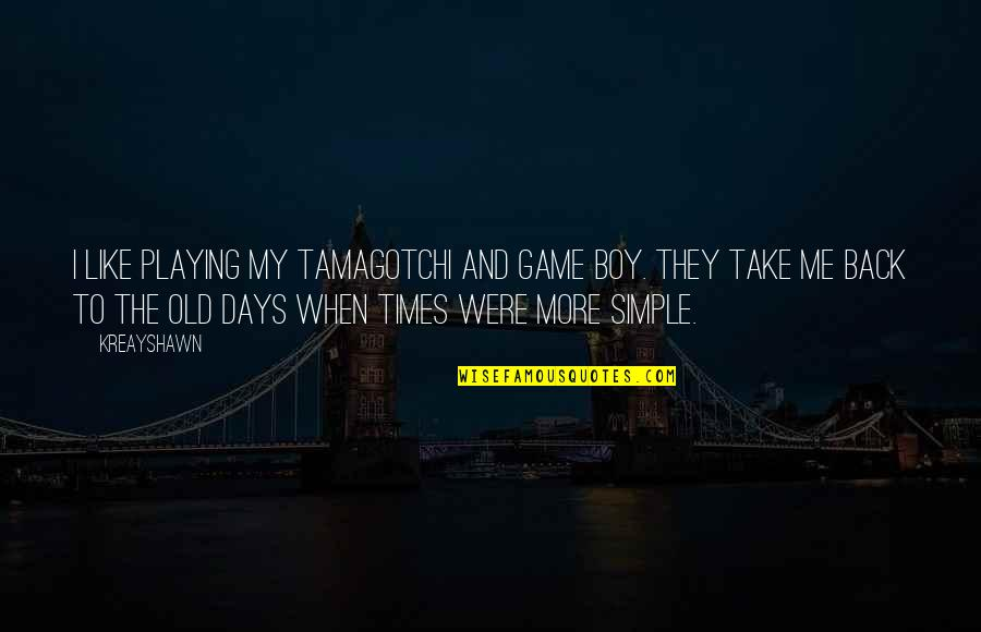 The Old Days Quotes By Kreayshawn: I like playing my Tamagotchi and Game Boy.