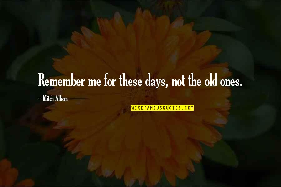 The Old Days Quotes By Mitch Albom: Remember me for these days, not the old