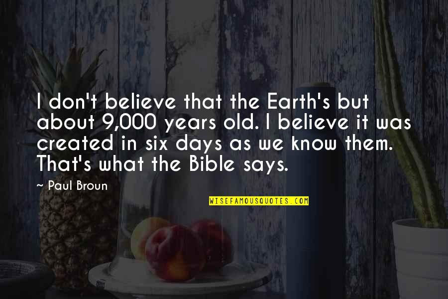 The Old Days Quotes By Paul Broun: I don't believe that the Earth's but about