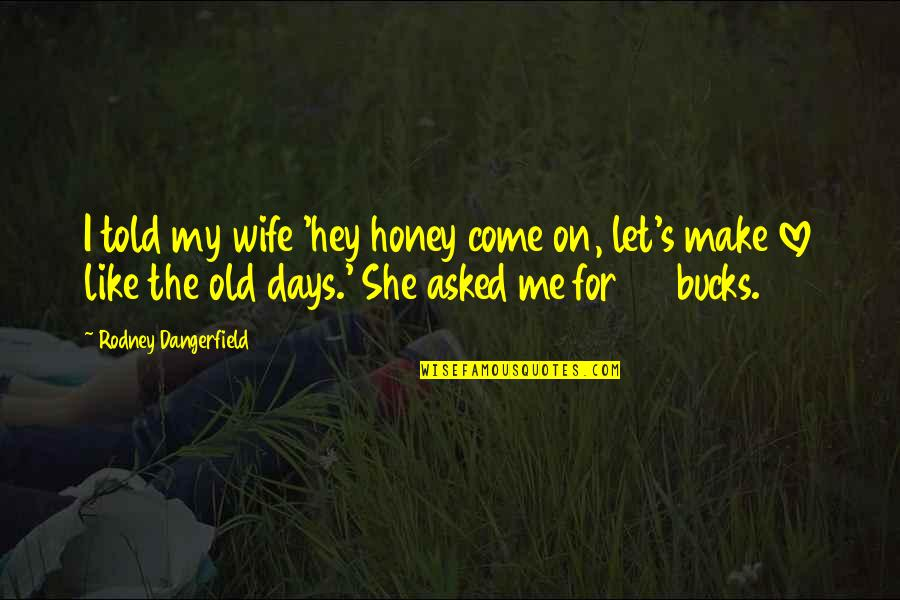 The Old Days Quotes By Rodney Dangerfield: I told my wife 'hey honey come on,