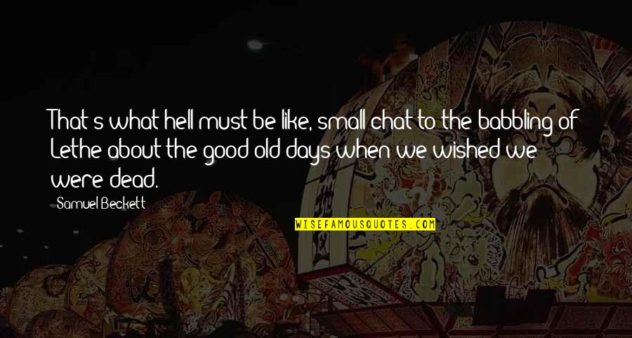 The Old Days Quotes By Samuel Beckett: That's what hell must be like, small chat