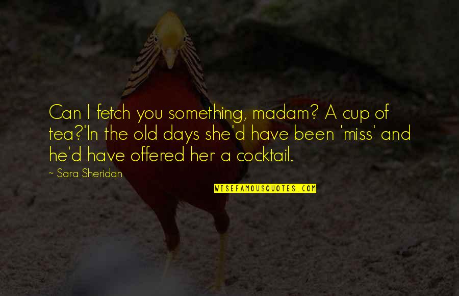 The Old Days Quotes By Sara Sheridan: Can I fetch you something, madam? A cup