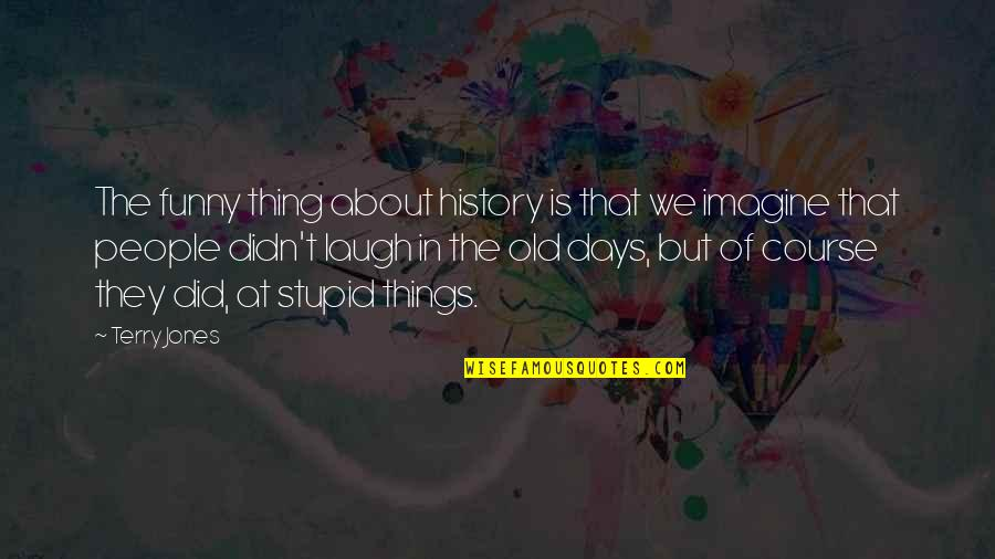 The Old Days Quotes By Terry Jones: The funny thing about history is that we
