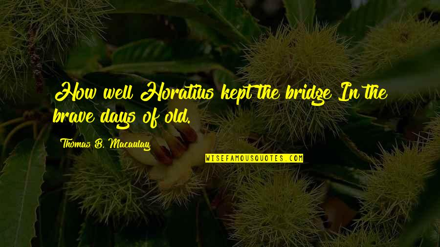 The Old Days Quotes By Thomas B. Macaulay: How well Horatius kept the bridge In the