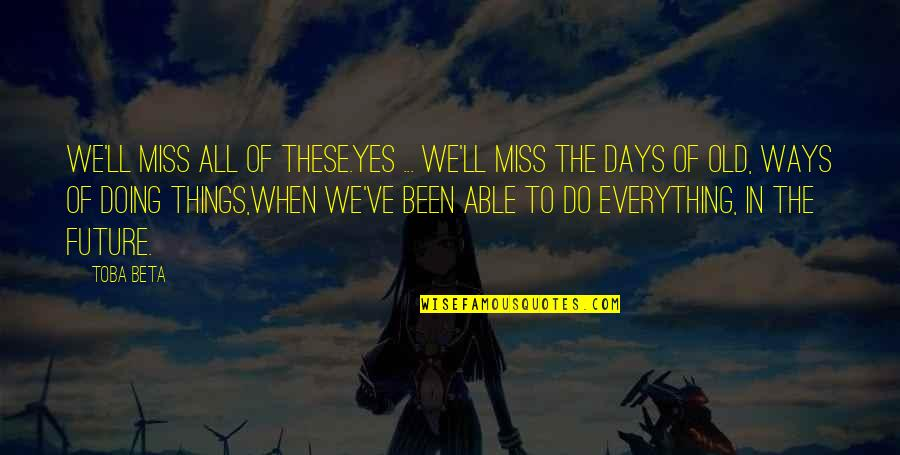 The Old Days Quotes By Toba Beta: We'll miss all of these.Yes ... we'll miss