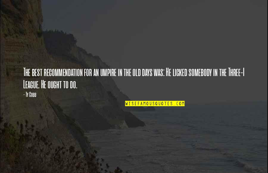 The Old Days Quotes By Ty Cobb: The best recommendation for an umpire in the